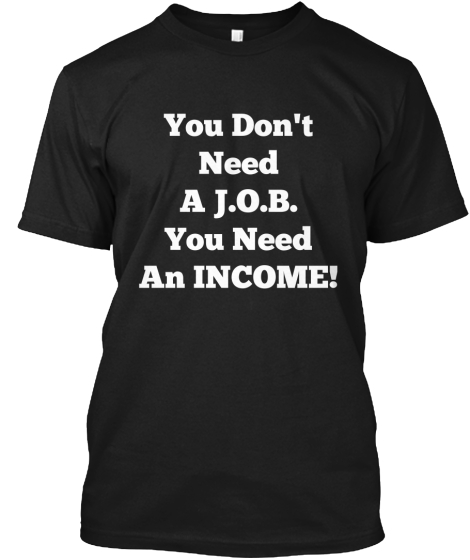 You Don't  %0ANeed%0AA J.O.B. %0AYou Need %0AAn INCOME!%0A%0A