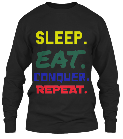 Sleep. EAT. CONQUER. REPEAT.