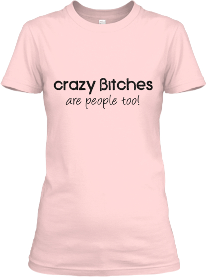 Crazy bitches are people!! Limited Time!